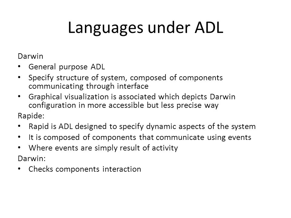Languages under ADL Darwin General purpose ADL Specify structure of system, composed of components communicating through interface Graphical visualization is associated which depicts Darwin configuration in more accessible but less precise way Rapide: Rapid is ADL designed to specify dynamic aspects of the system It is composed of components that communicate using events Where events are simply result of activity Darwin: Checks components interaction