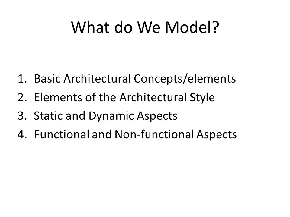 1.Basic Architectural Concepts/elements 2.Elements of the Architectural Style 3.Static and Dynamic Aspects 4.Functional and Non-functional Aspects What do We Model?