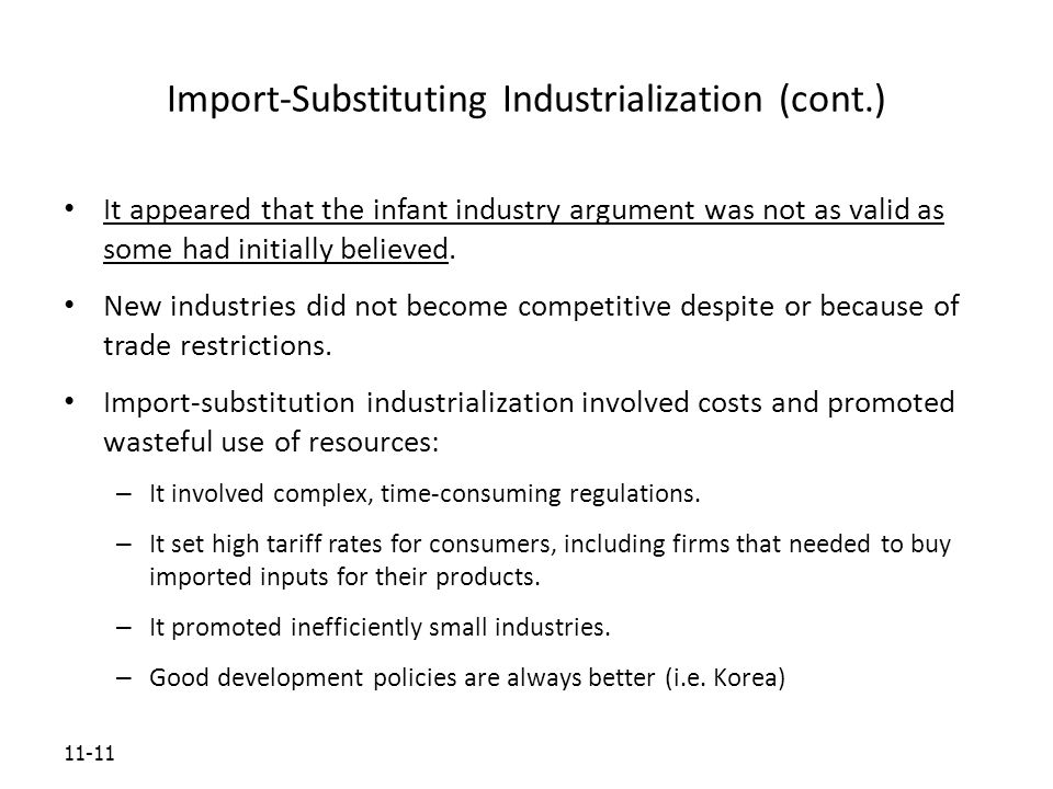 11-11 Import-Substituting Industrialization (cont.) It appeared that the infant industry argument was not as valid as some had initially believed.