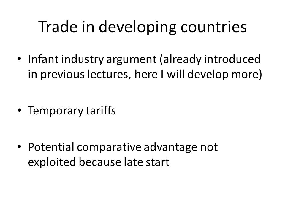 Trade in developing countries Infant industry argument (already introduced in previous lectures, here I will develop more) Temporary tariffs Potential comparative advantage not exploited because late start