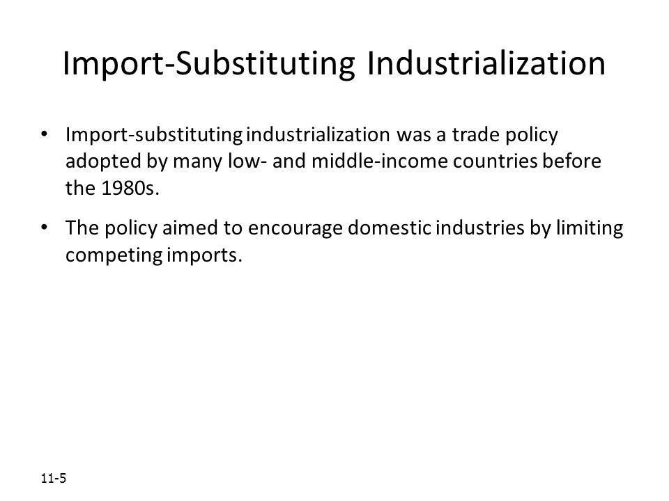 11-5 Import-Substituting Industrialization Import-substituting industrialization was a trade policy adopted by many low- and middle-income countries before the 1980s.