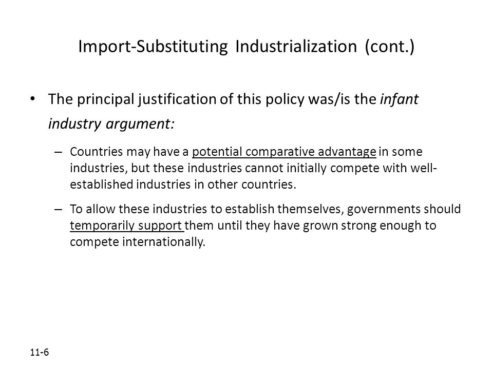 11-6 Import-Substituting Industrialization (cont.) The principal justification of this policy was/is the infant industry argument: – Countries may have a potential comparative advantage in some industries, but these industries cannot initially compete with well- established industries in other countries.