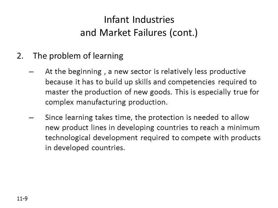 11-9 Infant Industries and Market Failures (cont.) 2.The problem of learning – At the beginning, a new sector is relatively less productive because it has to build up skills and competencies required to master the production of new goods.