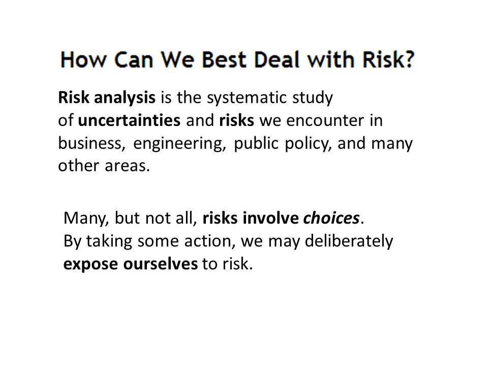 Risk analysis is the systematic study of uncertainties and risks we encounter in business, engineering, public policy, and many other areas.
