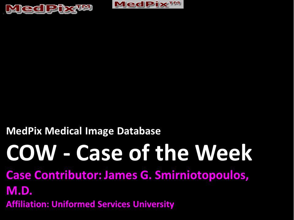 MedPix Medical Image Database COW - Case of the Week Case Contributor: James G. Smirniotopoulos, M.D. Affiliation: Uniformed Services University