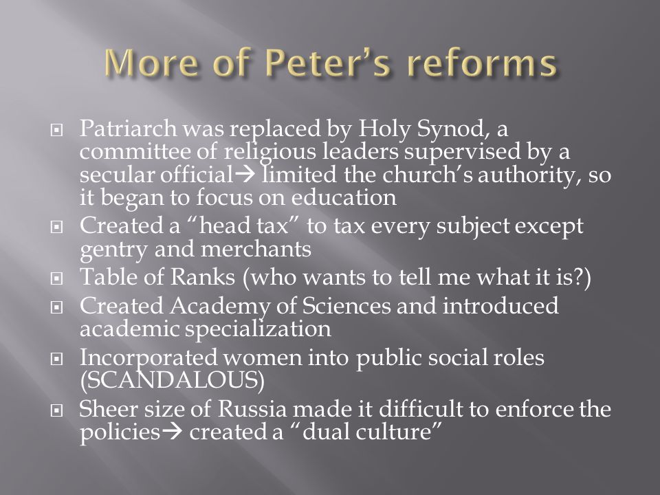  Patriarch was replaced by Holy Synod, a committee of religious leaders supervised by a secular official  limited the church's authority, so it began to focus on education  Created a head tax to tax every subject except gentry and merchants  Table of Ranks (who wants to tell me what it is )  Created Academy of Sciences and introduced academic specialization  Incorporated women into public social roles (SCANDALOUS)  Sheer size of Russia made it difficult to enforce the policies  created a dual culture