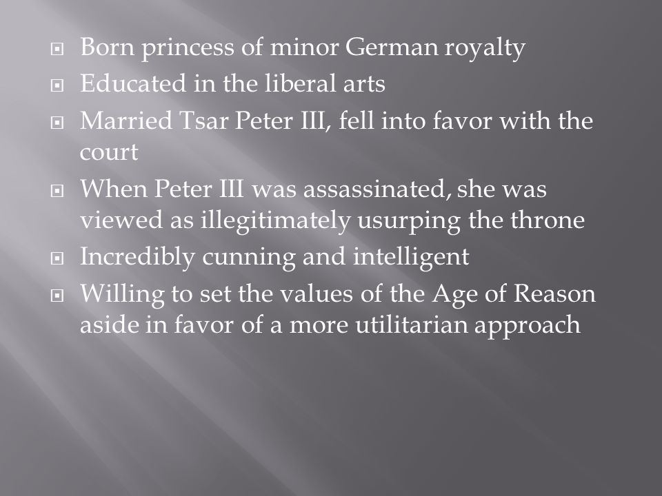  Born princess of minor German royalty  Educated in the liberal arts  Married Tsar Peter III, fell into favor with the court  When Peter III was assassinated, she was viewed as illegitimately usurping the throne  Incredibly cunning and intelligent  Willing to set the values of the Age of Reason aside in favor of a more utilitarian approach