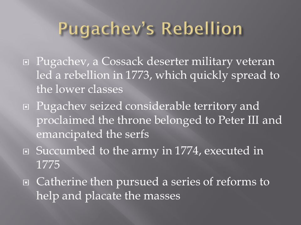  Pugachev, a Cossack deserter military veteran led a rebellion in 1773, which quickly spread to the lower classes  Pugachev seized considerable territory and proclaimed the throne belonged to Peter III and emancipated the serfs  Succumbed to the army in 1774, executed in 1775  Catherine then pursued a series of reforms to help and placate the masses