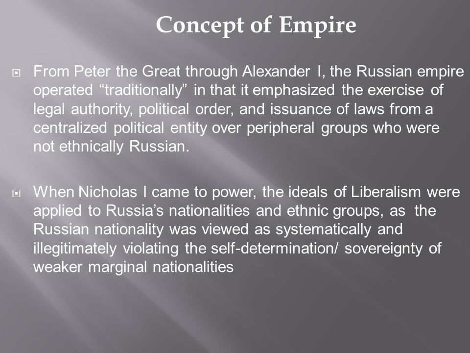 Concept of Empire  From Peter the Great through Alexander I, the Russian empire operated traditionally in that it emphasized the exercise of legal authority, political order, and issuance of laws from a centralized political entity over peripheral groups who were not ethnically Russian.
