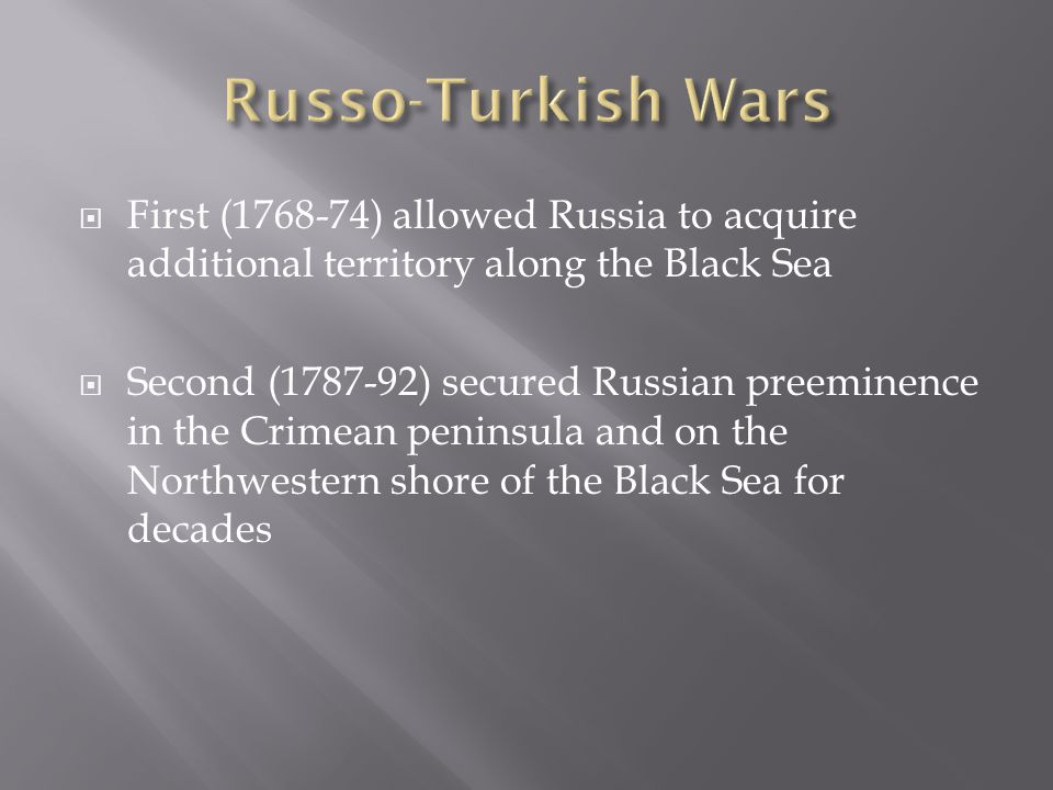  First (1768-74) allowed Russia to acquire additional territory along the Black Sea  Second (1787-92) secured Russian preeminence in the Crimean peninsula and on the Northwestern shore of the Black Sea for decades