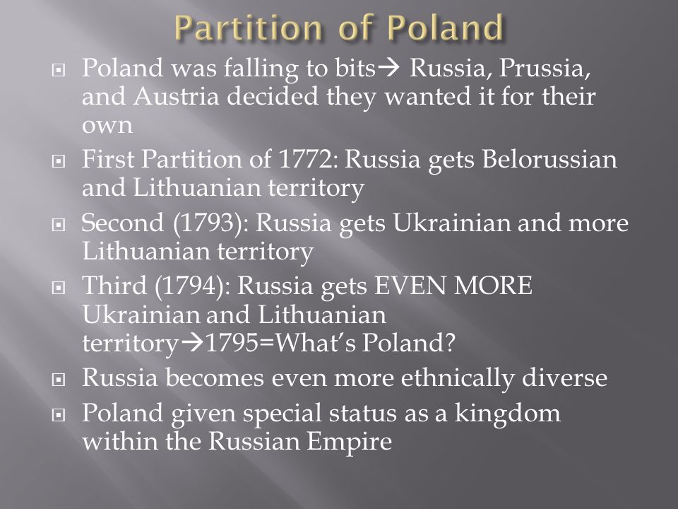  Poland was falling to bits  Russia, Prussia, and Austria decided they wanted it for their own  First Partition of 1772: Russia gets Belorussian and Lithuanian territory  Second (1793): Russia gets Ukrainian and more Lithuanian territory  Third (1794): Russia gets EVEN MORE Ukrainian and Lithuanian territory  1795=What's Poland.