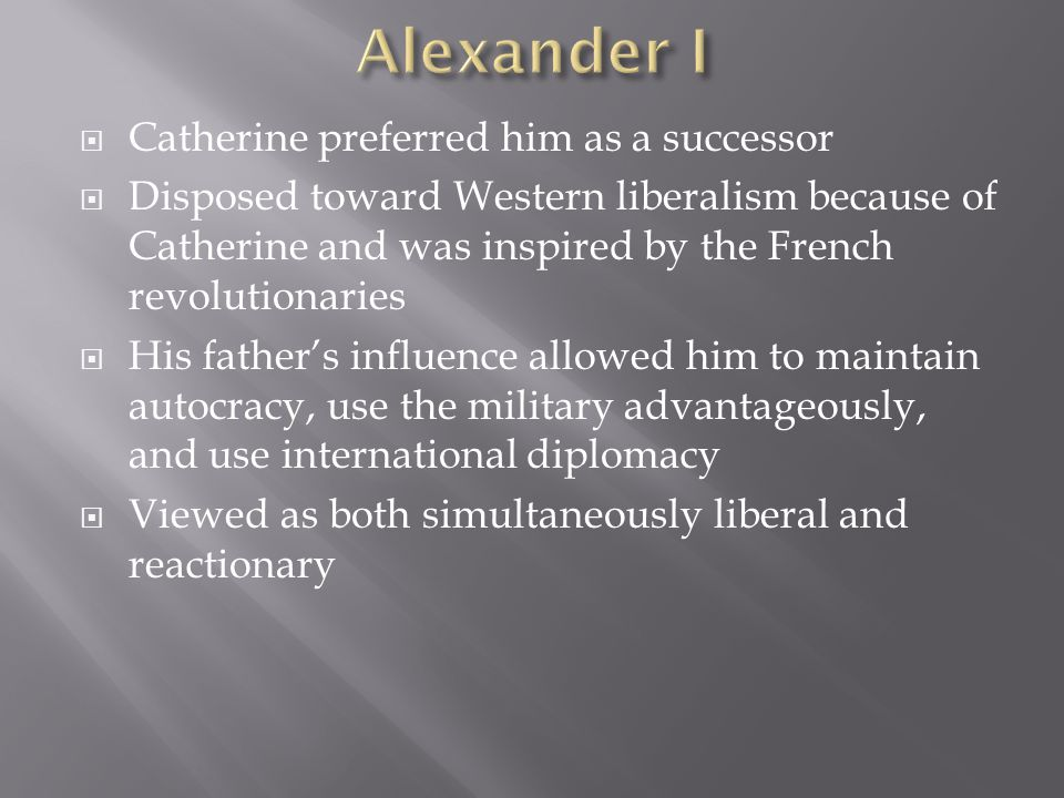  Catherine preferred him as a successor  Disposed toward Western liberalism because of Catherine and was inspired by the French revolutionaries  His father's influence allowed him to maintain autocracy, use the military advantageously, and use international diplomacy  Viewed as both simultaneously liberal and reactionary