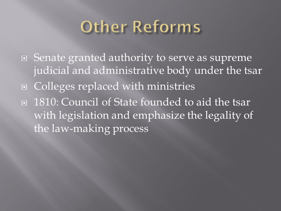  Senate granted authority to serve as supreme judicial and administrative body under the tsar  Colleges replaced with ministries  1810: Council of State founded to aid the tsar with legislation and emphasize the legality of the law-making process