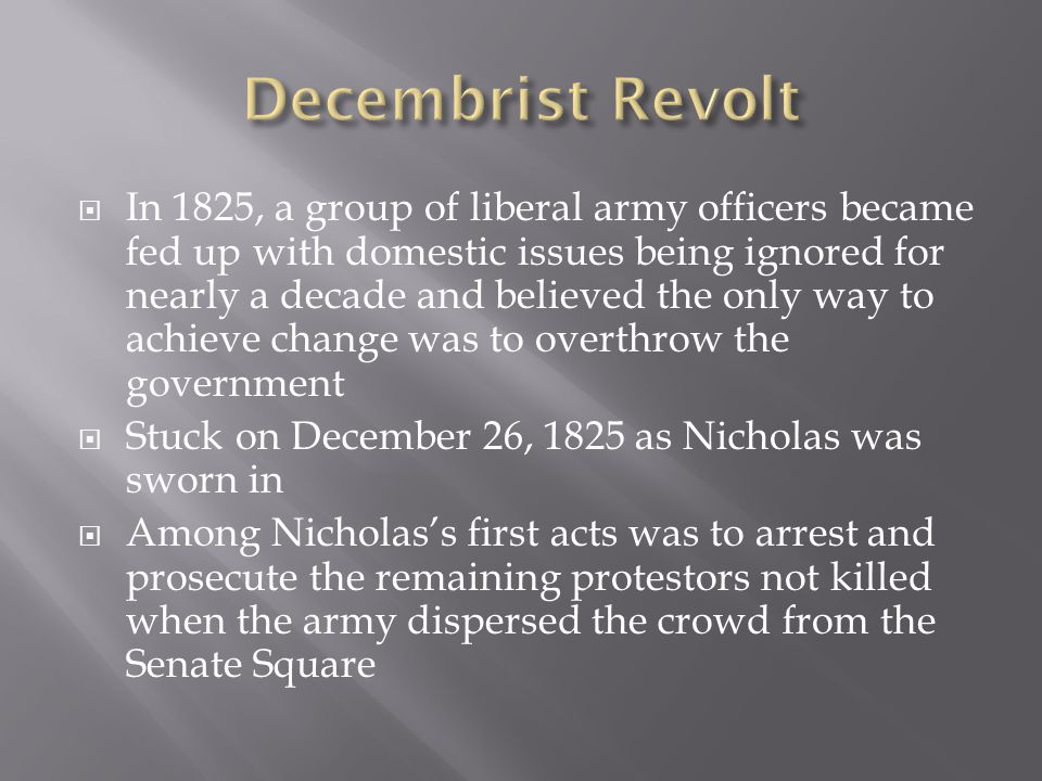  In 1825, a group of liberal army officers became fed up with domestic issues being ignored for nearly a decade and believed the only way to achieve change was to overthrow the government  Stuck on December 26, 1825 as Nicholas was sworn in  Among Nicholas's first acts was to arrest and prosecute the remaining protestors not killed when the army dispersed the crowd from the Senate Square