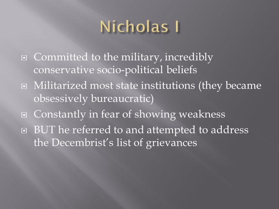  Committed to the military, incredibly conservative socio-political beliefs  Militarized most state institutions (they became obsessively bureaucratic)  Constantly in fear of showing weakness  BUT he referred to and attempted to address the Decembrist's list of grievances