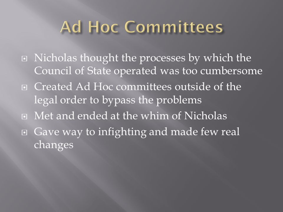  Nicholas thought the processes by which the Council of State operated was too cumbersome  Created Ad Hoc committees outside of the legal order to bypass the problems  Met and ended at the whim of Nicholas  Gave way to infighting and made few real changes