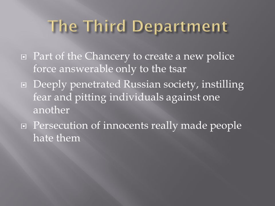  Part of the Chancery to create a new police force answerable only to the tsar  Deeply penetrated Russian society, instilling fear and pitting individuals against one another  Persecution of innocents really made people hate them
