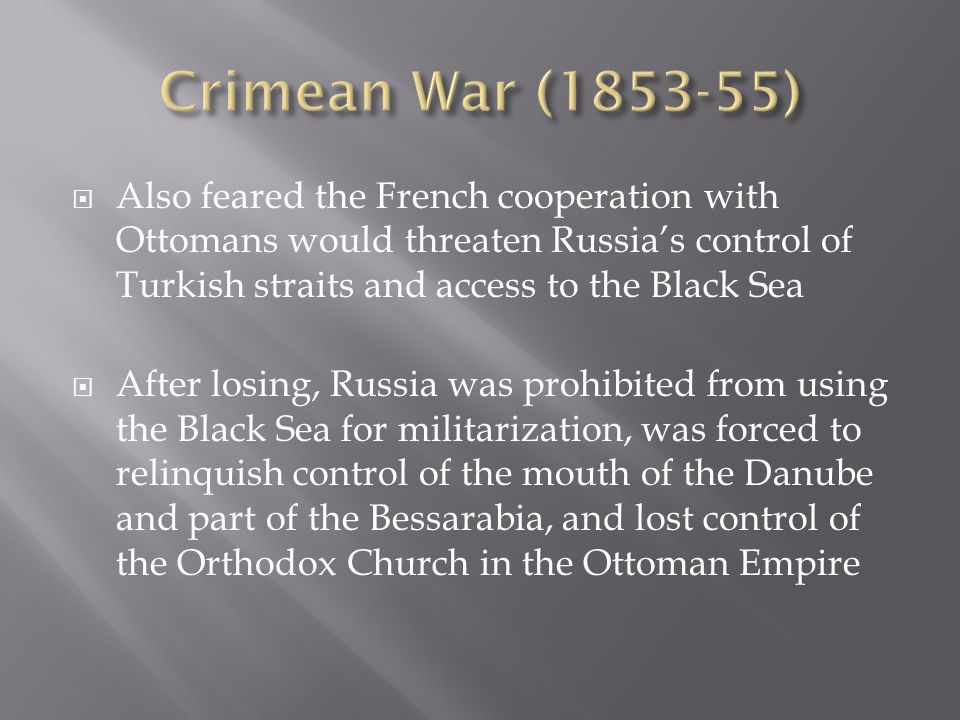  Also feared the French cooperation with Ottomans would threaten Russia's control of Turkish straits and access to the Black Sea  After losing, Russia was prohibited from using the Black Sea for militarization, was forced to relinquish control of the mouth of the Danube and part of the Bessarabia, and lost control of the Orthodox Church in the Ottoman Empire