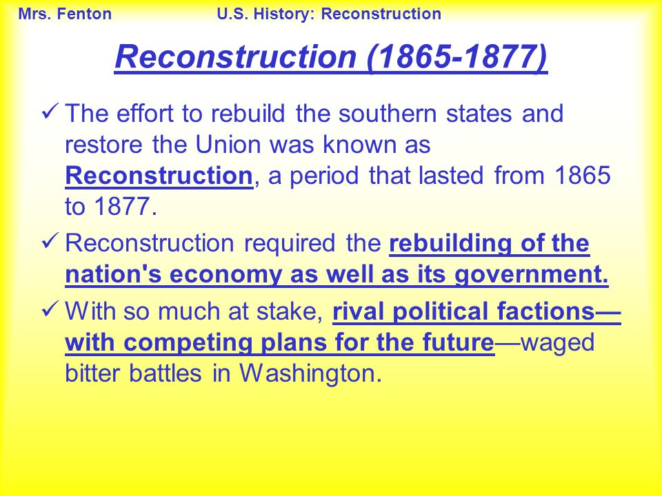 Mrs. FentonU.S. History: Reconstruction Reconstruction (1865-1877) The effort to rebuild the southern states and restore the Union was known as Recons