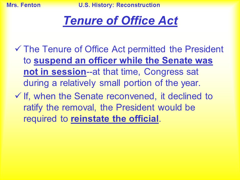 Mrs. FentonU.S. History: Reconstruction The Tenure of Office Act permitted the President to suspend an officer while the Senate was not in session--at