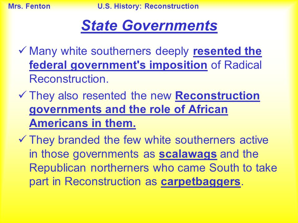 Mrs. FentonU.S. History: Reconstruction Many white southerners deeply resented the federal government's imposition of Radical Reconstruction. They als
