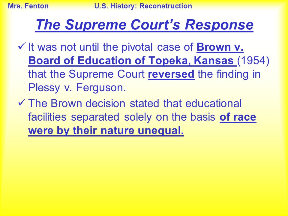Mrs. FentonU.S. History: Reconstruction The Supreme Court's Response It was not until the pivotal case of Brown v. Board of Education of Topeka, Kansa