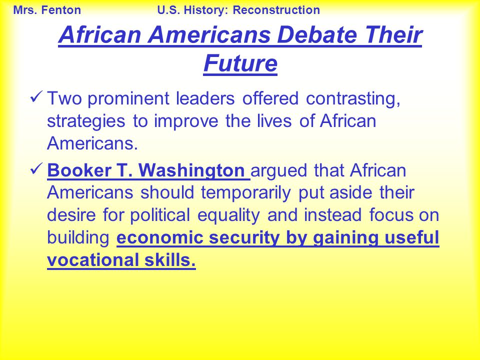 Mrs. FentonU.S. History: Reconstruction Two prominent leaders offered contrasting, strategies to improve the lives of African Americans. Booker T. Was