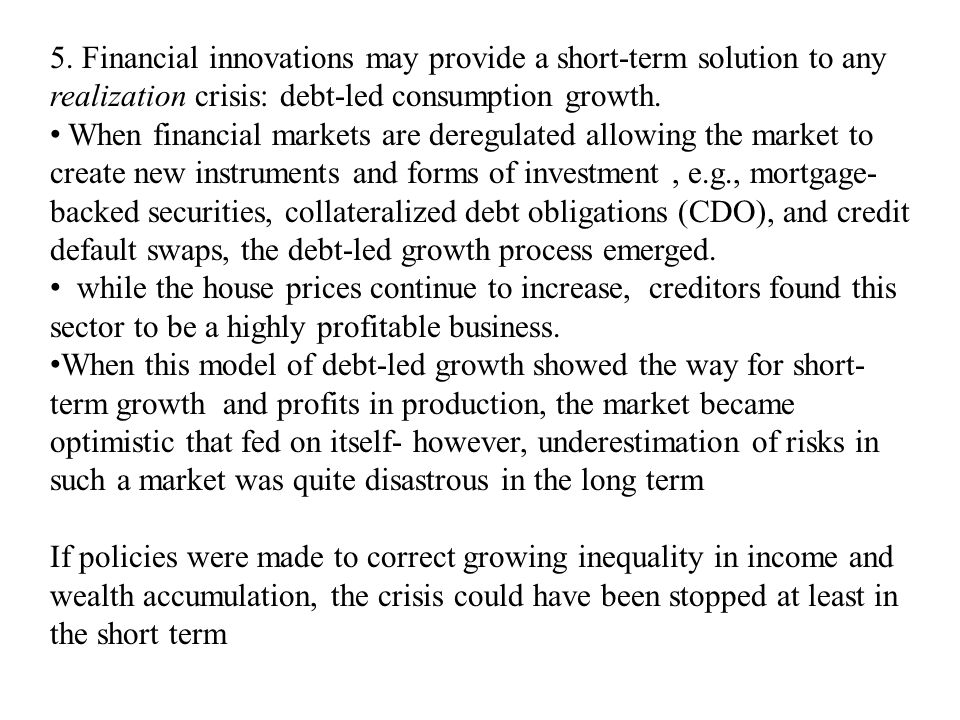 5. Financial innovations may provide a short-term solution to any realization crisis: debt-led consumption growth. When financial markets are deregula