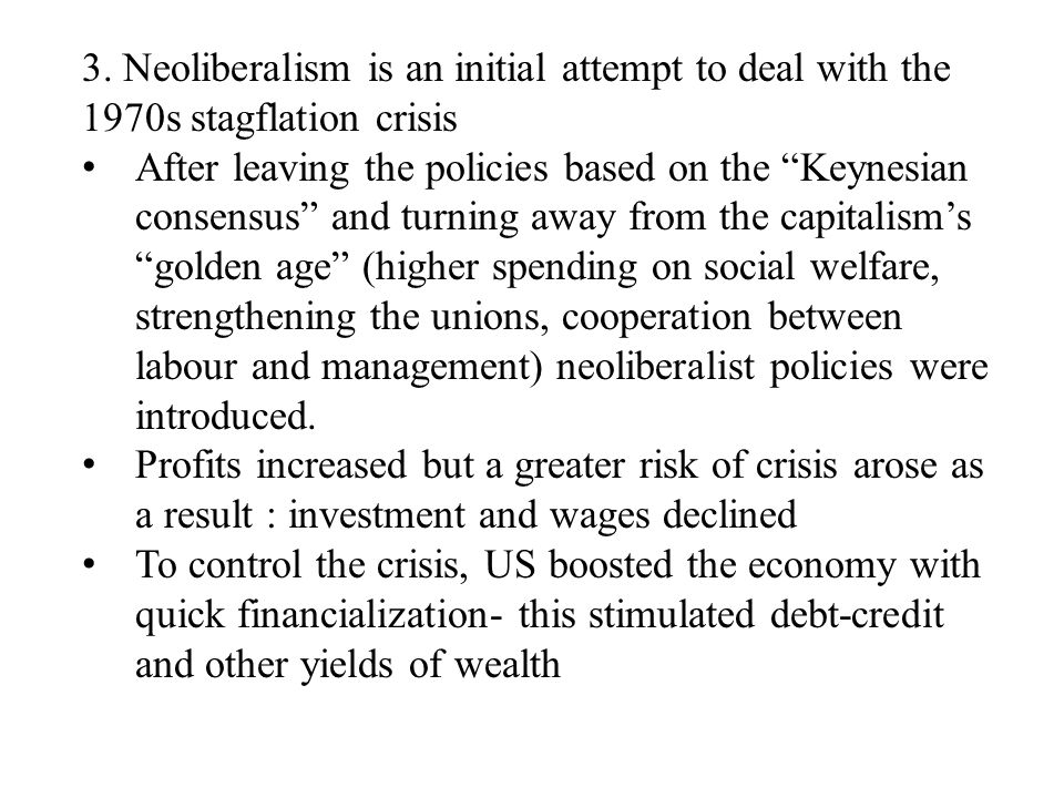 "3. Neoliberalism is an initial attempt to deal with the 1970s stagflation crisis After leaving the policies based on the ""Keynesian consensus"" and tur"