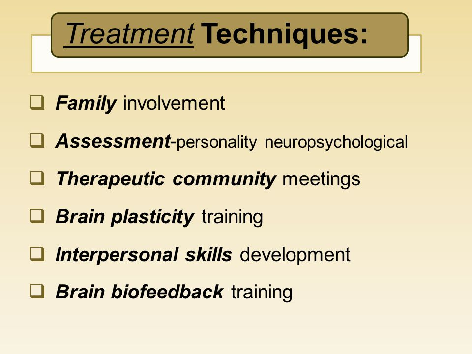 Treatment Techniques:  Family involvement  Assessment- personality neuropsychological  Therapeutic community meetings  Brain plasticity training 