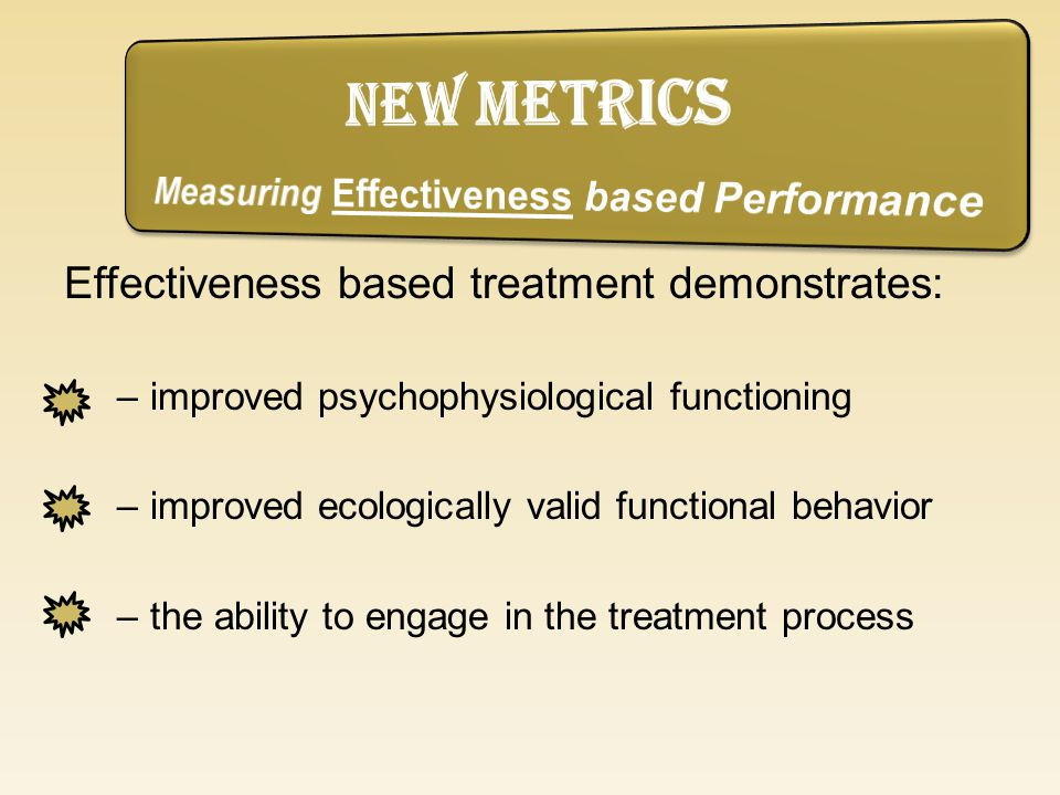 Effectiveness based treatment demonstrates: –improved psychophysiological functioning –improved ecologically valid functional behavior –the ability to engage in the treatment process