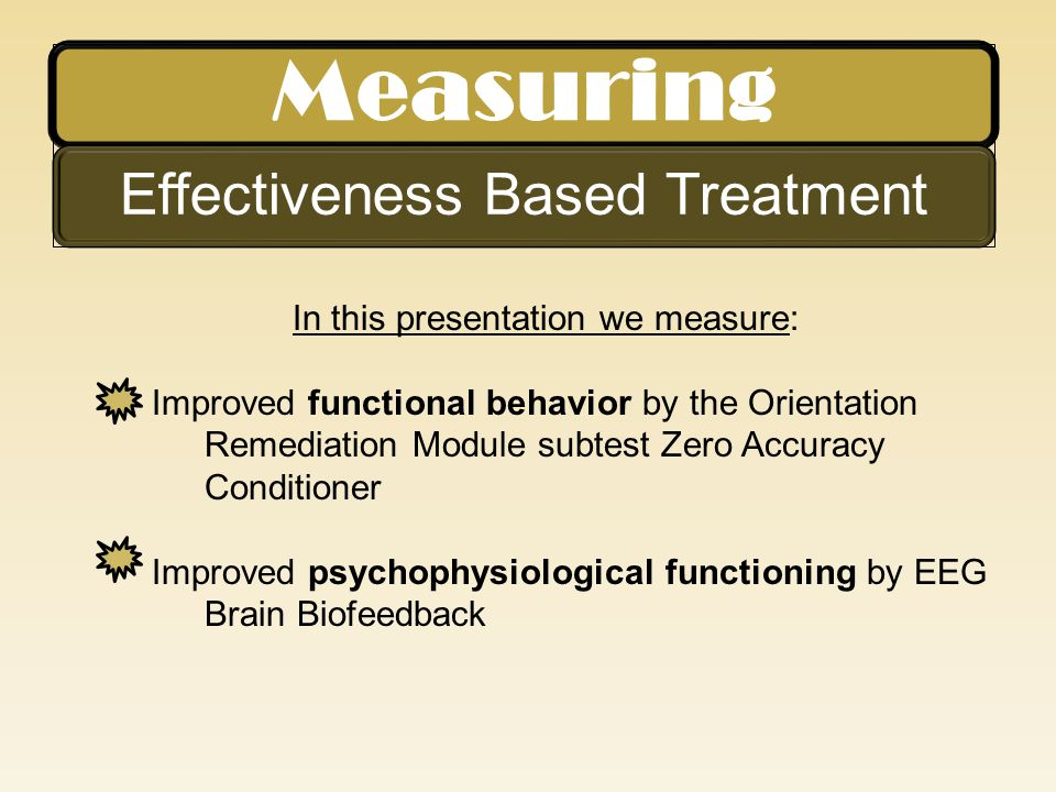 Measuring Effectiveness Based Treatment In this presentation we measure: Improved functional behavior by the Orientation Remediation Module subtest Ze