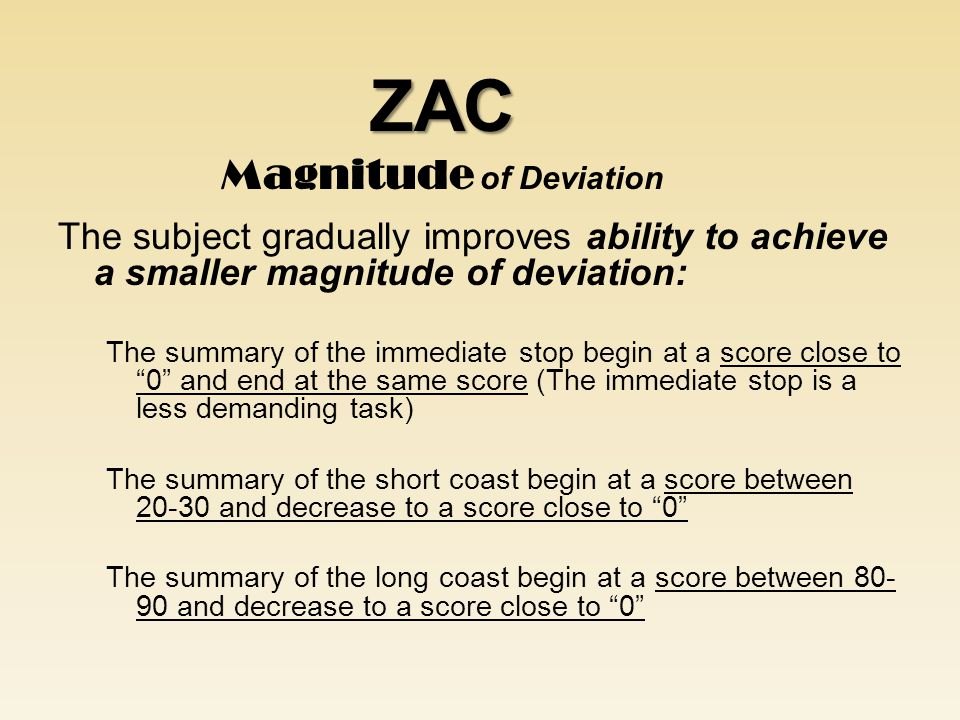 The subject gradually improves ability to achieve a smaller magnitude of deviation: The summary of the immediate stop begin at a score close to 0 and end at the same score (The immediate stop is a less demanding task) The summary of the short coast begin at a score between 20-30 and decrease to a score close to 0 The summary of the long coast begin at a score between 80- 90 and decrease to a score close to 0 ZAC ZAC Magnitude of Deviation