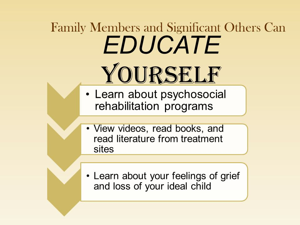 EDUCATE YOURSELF Learn about psychosocial rehabilitation programs View videos, read books, and read literature from treatment sites Learn about your feelings of grief and loss of your ideal child Family Members and Significant Others Can