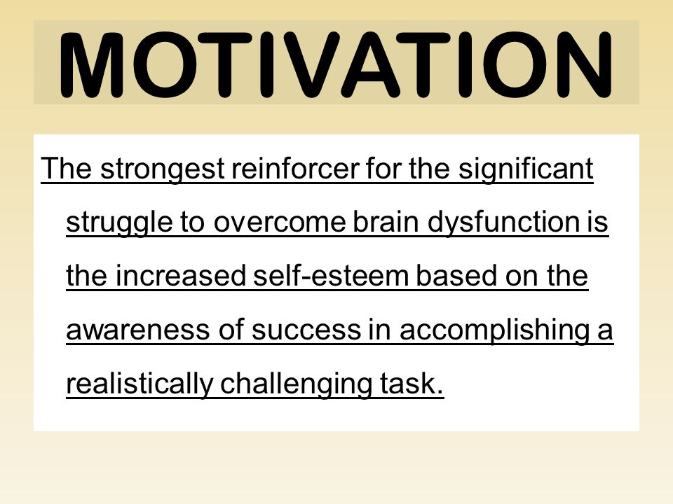 MOTIVATION The strongest reinforcer for the significant struggle to overcome brain dysfunction is the increased self-esteem based on the awareness of success in accomplishing a realistically challenging task.