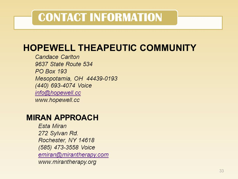 33 CONTACT INFORMATION HOPEWELL THEAPEUTIC COMMUNITY Candace Carlton 9637 State Route 534 PO Box 193 Mesopotamia, OH 44439-0193 (440) 693-4074 Voice info@hopewell.cc www.hopewell.cc MIRAN APPROACH Esta Miran 272 Sylvan Rd.
