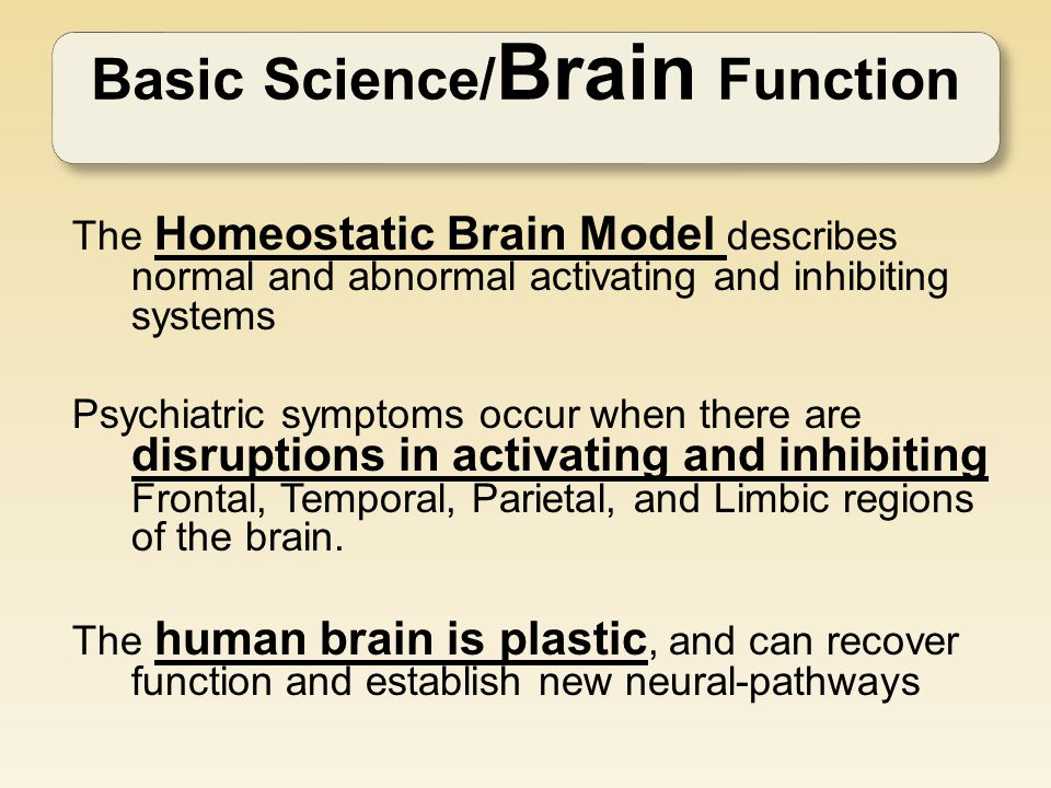 Basic Science/ Brain Function The Homeostatic Brain Model describes normal and abnormal activating and inhibiting systems Psychiatric symptoms occur when there are disruptions in activating and inhibiting Frontal, Temporal, Parietal, and Limbic regions of the brain.
