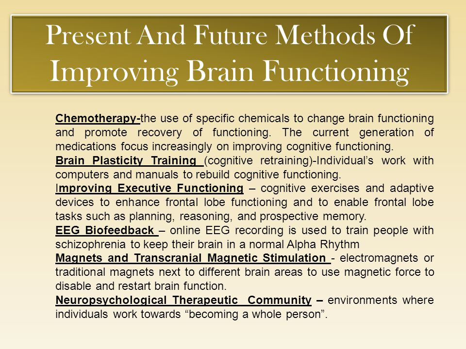 Present And Future Methods Of Improving Brain Functioning Present And Future Methods Of Improving Brain Functioning Chemotherapy-the use of specific c
