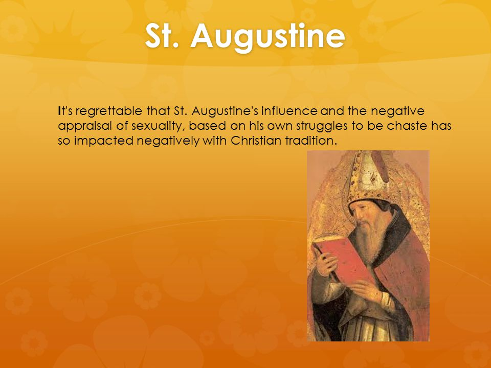 St. Augustine I t's regrettable that St. Augustine's influence and the negative appraisal of sexuality, based on his own struggles to be chaste has so