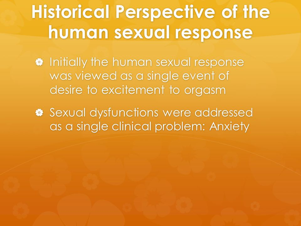 Historical Perspective of the human sexual response  Initially the human sexual response was viewed as a single event of desire to excitement to orga