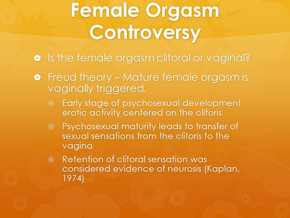 Female Orgasm Controversy  Is the female orgasm clitoral or vaginal?  Freud theory – Mature female orgasm is vaginally triggered.  Early stage of p