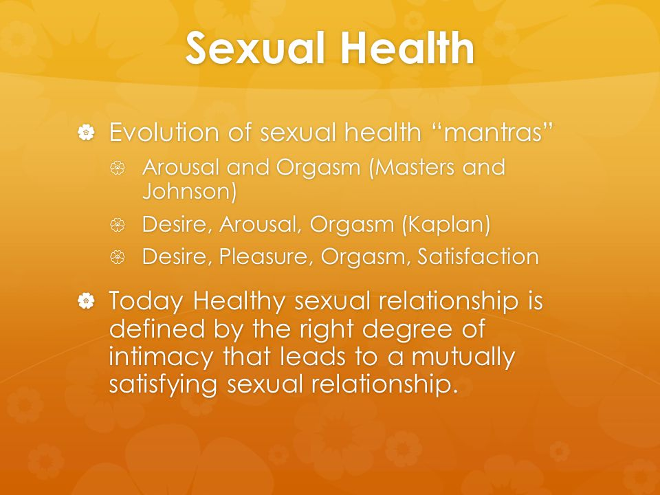 "Sexual Health  Evolution of sexual health ""mantras""  Arousal and Orgasm (Masters and Johnson)  Desire, Arousal, Orgasm (Kaplan)  Desire, Pleasure,"