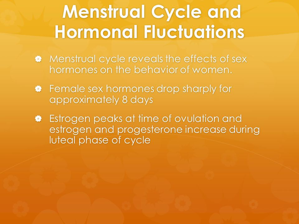 Menstrual Cycle and Hormonal Fluctuations Menstrual Cycle and Hormonal Fluctuations  Menstrual cycle reveals the effects of sex hormones on the behav
