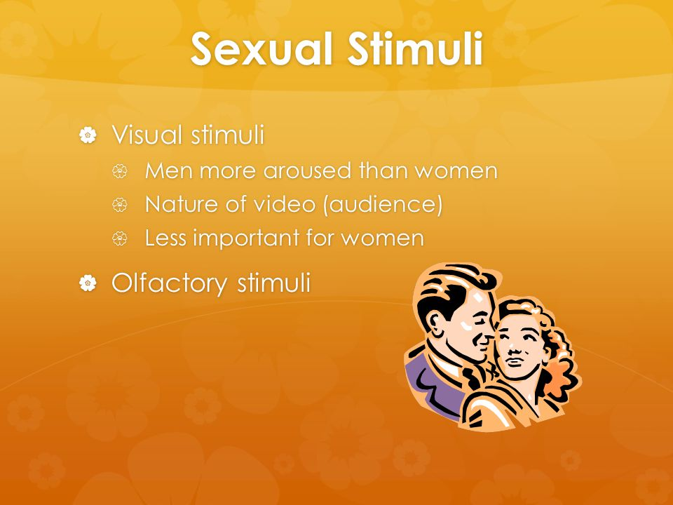 Sexual Stimuli  Visual stimuli  Men more aroused than women  Nature of video (audience)  Less important for women  Olfactory stimuli