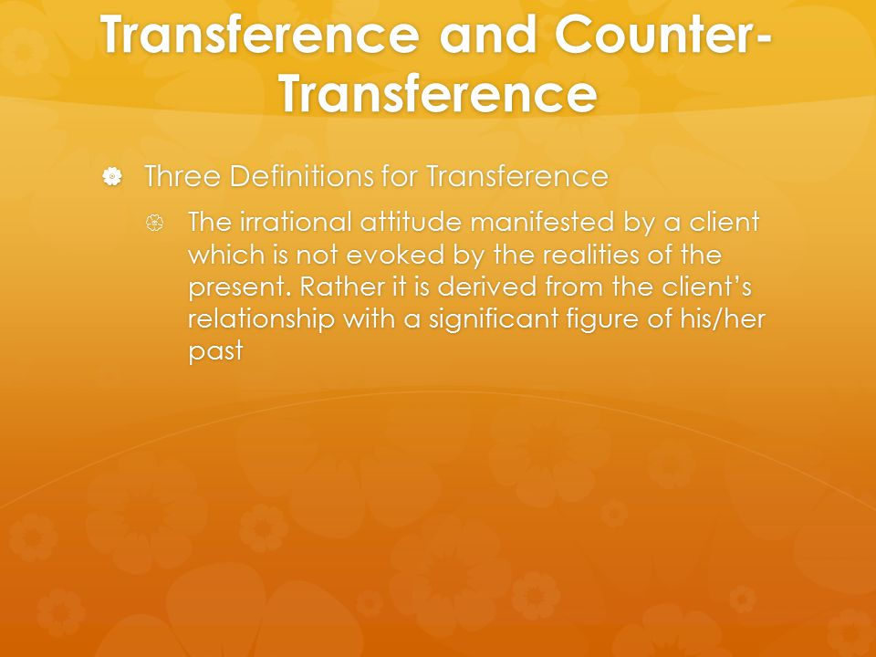 Transference and Counter- Transference  Three Definitions for Transference  The irrational attitude manifested by a client which is not evoked by th