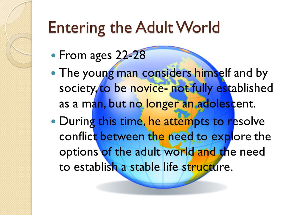 Entering the Adult World From ages 22-28 The young man considers himself and by society, to be novice- not fully established as a man, but no longer a