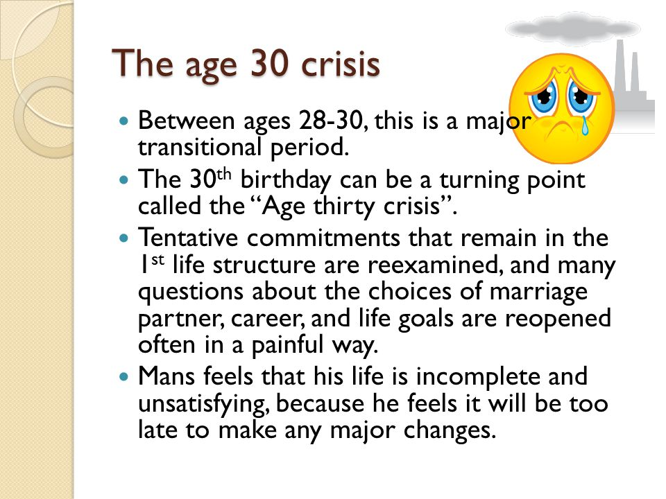 """The age 30 crisis Between ages 28-30, this is a major transitional period. The 30 th birthday can be a turning point called the """"Age thirty crisis"""". T"""