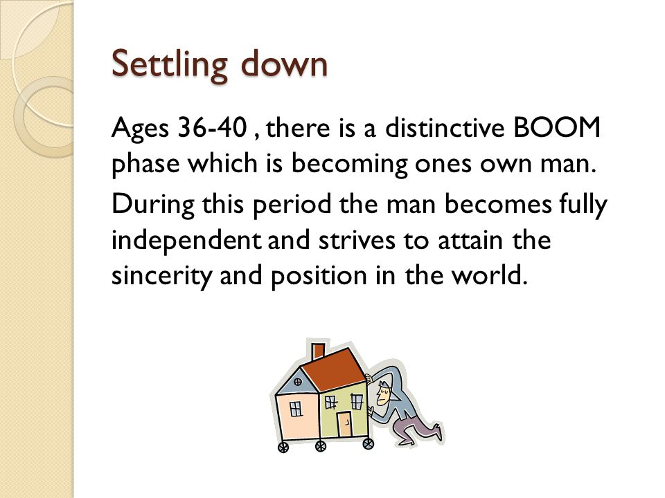 Settling down Ages 36-40, there is a distinctive BOOM phase which is becoming ones own man.