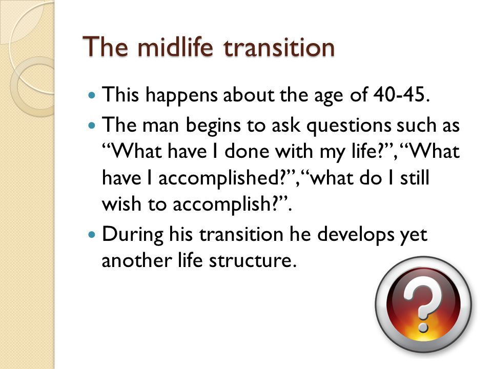 """The midlife transition This happens about the age of 40-45. The man begins to ask questions such as """"What have I done with my life?"""", """"What have I acc"""