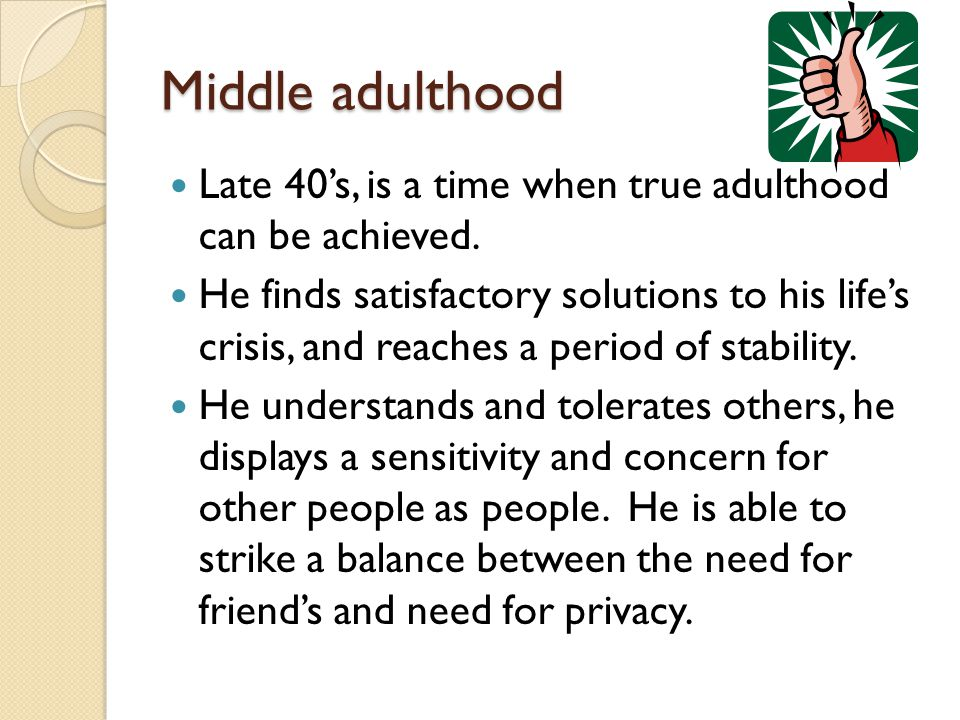 Middle adulthood Late 40's, is a time when true adulthood can be achieved.